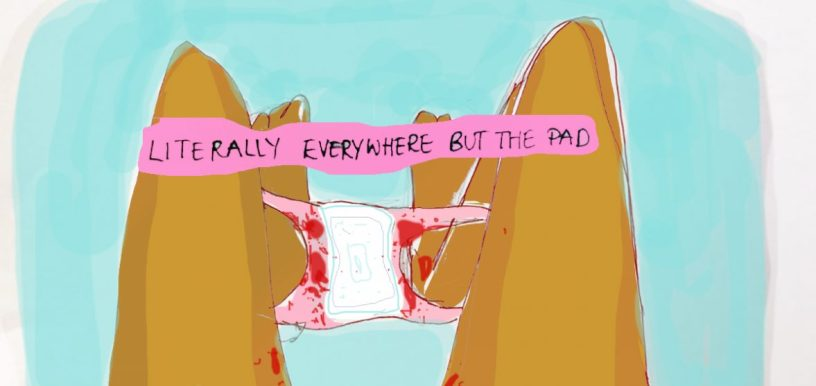 "Cartoon with sky blue background of two legs spread with pink panties extended between them. In the center of th epanties there is a clean white pad. The panties are spattered with blood on almost all areas but the pad. Above them, a pink line is drawn with ""Literally everywhere but the pad"" wirtten in black handwritten letters. Image found at: https://www.google.com/search?q=bloody+pad+cartoon&rlz=1C1CHBD_enUS799US799&source=lnms&tbm=isch&sa=X&ved=0ahUKEwiyr86F9aTdAhVD1lMKHckdAQAQ_AUICigB&biw=1920&bih=920#imgrc=_PI5XiIAOP3eUM:"