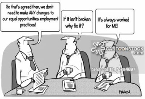 """Three older white males are sitting at a desk. The first male states, """"So that's agreed then, we don't need to make ANY changes to our equal opportunities employment practices!"""". The second male states, """"If it isn't broken why fix it?"""". The third one states, """"It's always worked for ME!"""". Found at: https://www.cartoonstock.com/directory/e/employment_practice.asp."""